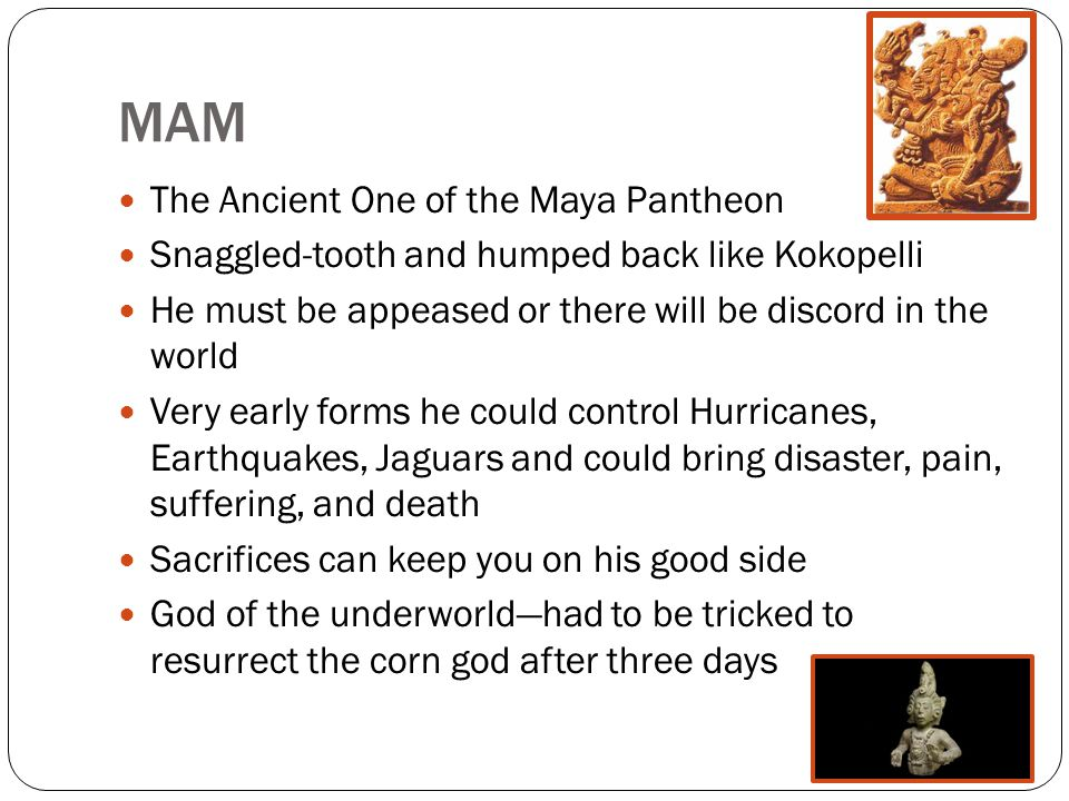 MAM The Ancient One of the Maya Pantheon Snaggled-tooth and humped back like Kokopelli He must be appeased or there will be discord in the world Very early forms he could control Hurricanes, Earthquakes, Jaguars and could bring disaster, pain, suffering, and death Sacrifices can keep you on his good side God of the underworld—had to be tricked to resurrect the corn god after three days