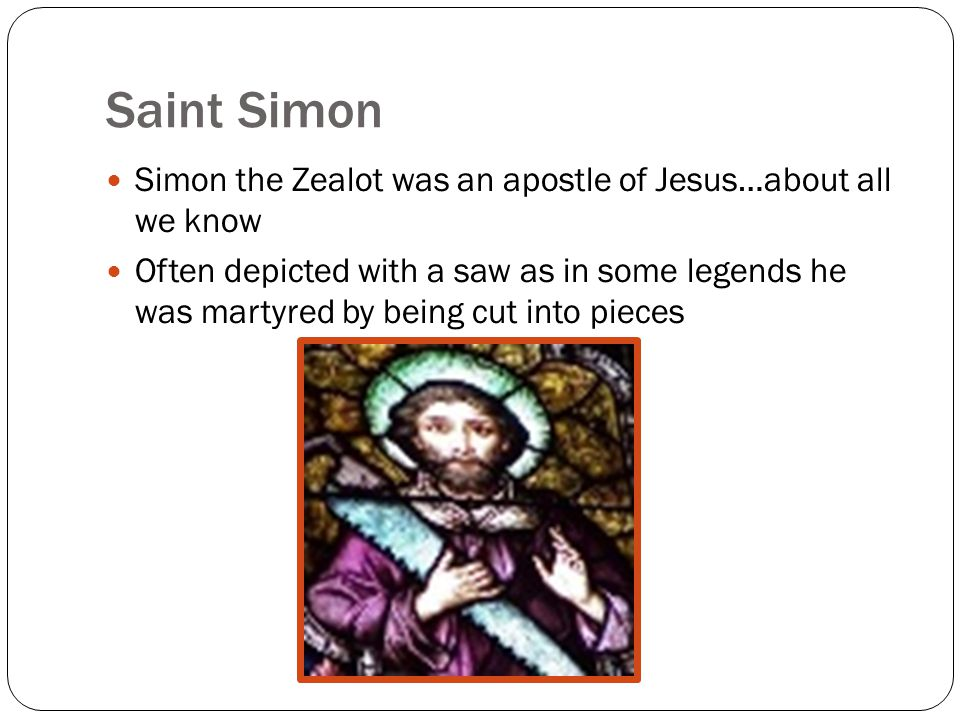 Saint Simon Simon the Zealot was an apostle of Jesus…about all we know Often depicted with a saw as in some legends he was martyred by being cut into pieces