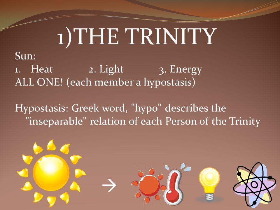1)THE TRINITY Sun: 1.Heat 2. Light 3. Energy ALL ONE! (each member a hypostasis) Hypostasis: Greek word,