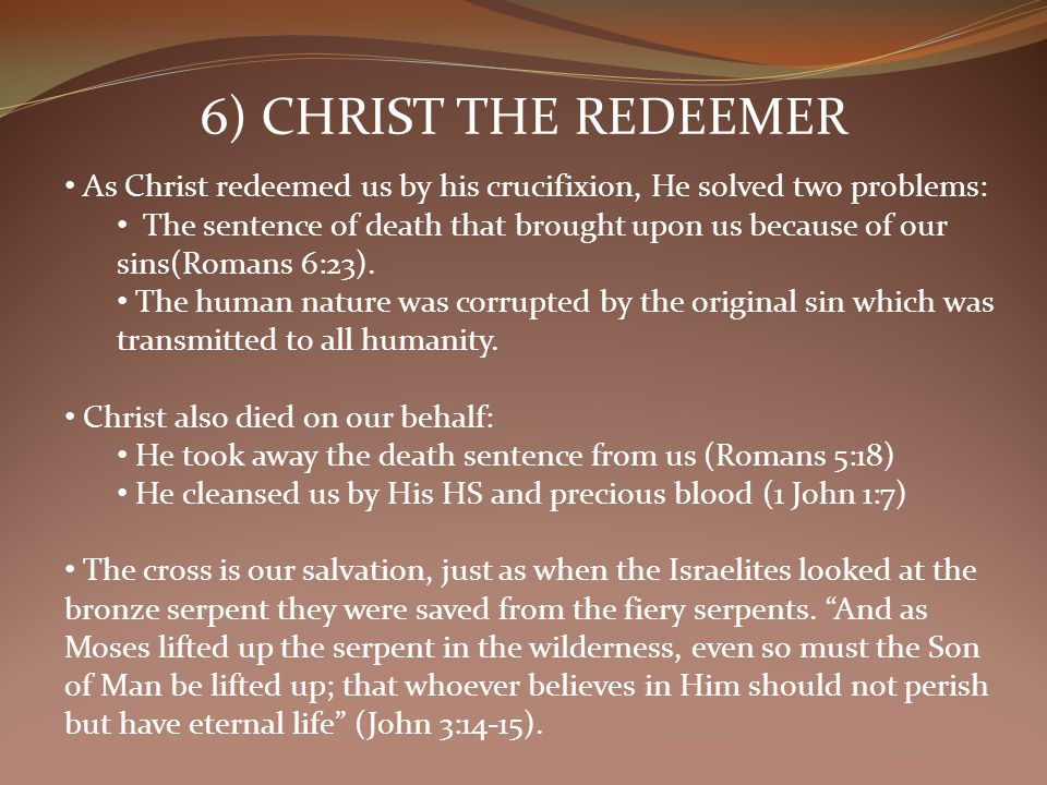 6) CHRIST THE REDEEMER As Christ redeemed us by his crucifixion, He solved two problems: The sentence of death that brought upon us because of our sins(Romans 6:23).