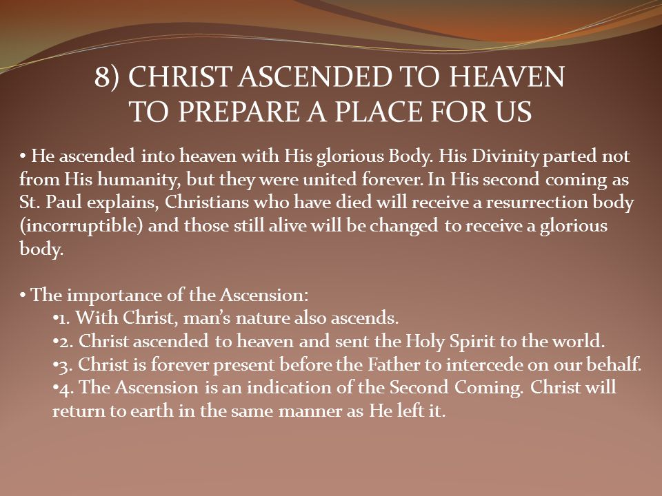 8) CHRIST ASCENDED TO HEAVEN TO PREPARE A PLACE FOR US He ascended into heaven with His glorious Body.