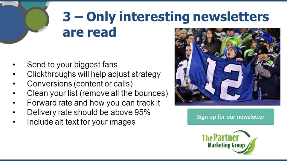 3 – Only interesting newsletters are read Send to your biggest fans Clickthroughs will help adjust strategy Conversions (content or calls) Clean your