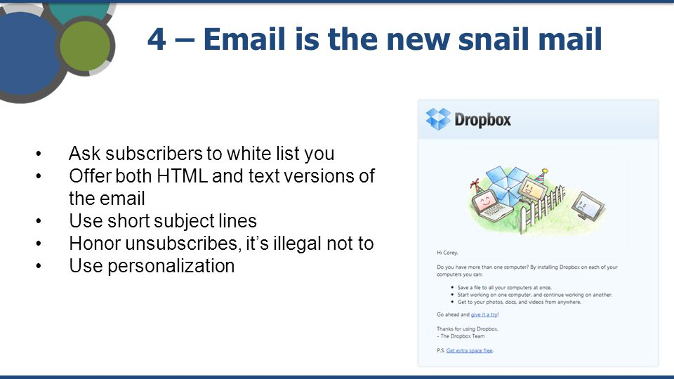 4 – Email is the new snail mail Ask subscribers to white list you Offer both HTML and text versions of the email Use short subject lines Honor unsubscribes, it's illegal not to Use personalization