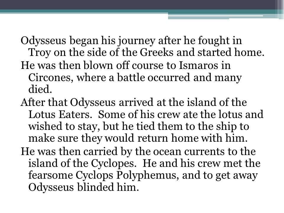Odysseus began his journey after he fought in Troy on the side of the Greeks and started home.