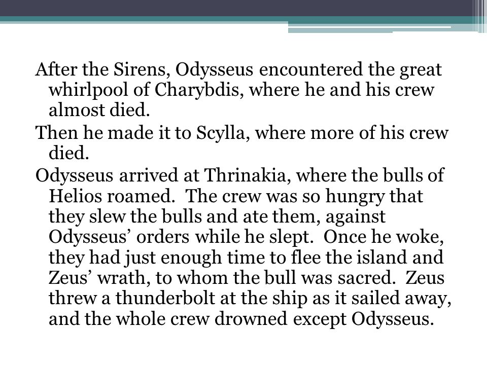 After the Sirens, Odysseus encountered the great whirlpool of Charybdis, where he and his crew almost died. Then he made it to Scylla, where more of h