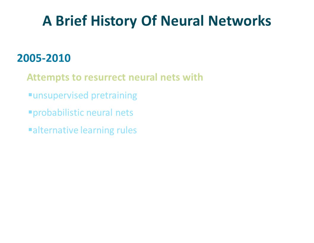 A Brief History Of Neural Networks 2010-present Most of the alternative techniques discarded in favor of 1980's style neural nets with  lots more training data  lots more computing cycles  a few important tricks that improve training and generalization (mostly from Hinton)