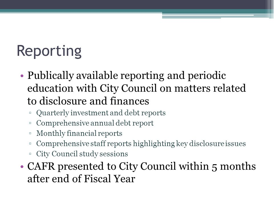Reporting Publically available reporting and periodic education with City Council on matters related to disclosure and finances ▫Quarterly investment and debt reports ▫Comprehensive annual debt report ▫Monthly financial reports ▫Comprehensive staff reports highlighting key disclosure issues ▫City Council study sessions CAFR presented to City Council within 5 months after end of Fiscal Year