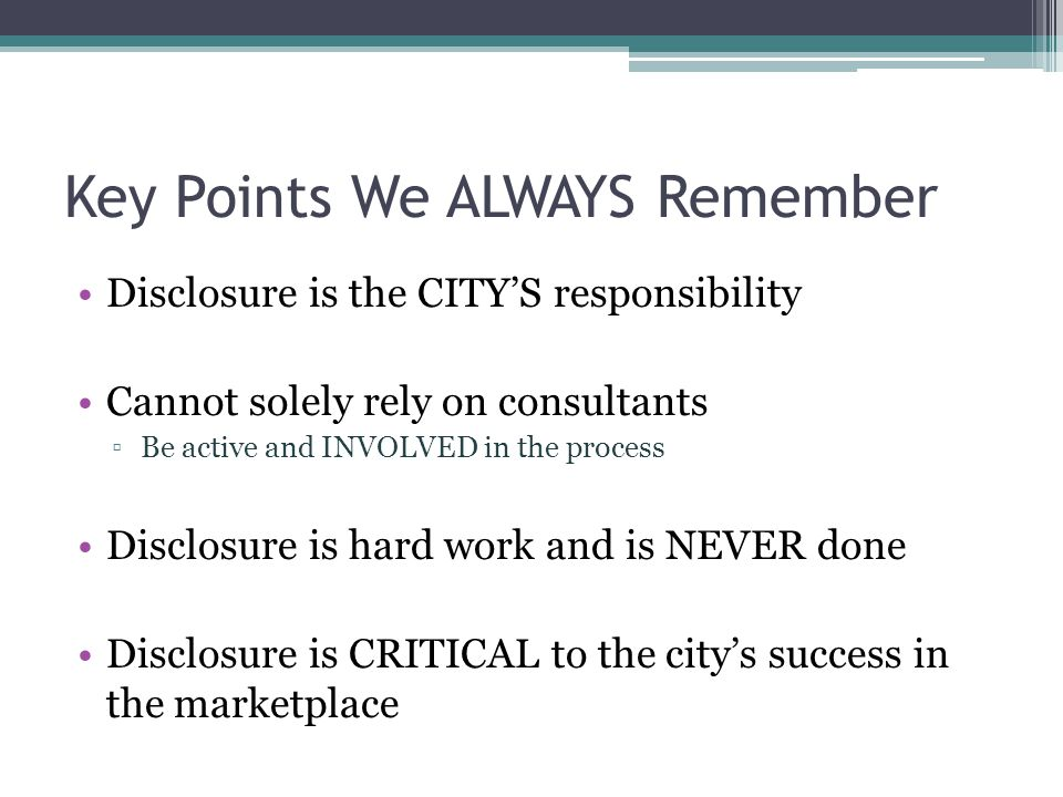 Key Points We ALWAYS Remember Disclosure is the CITY'S responsibility Cannot solely rely on consultants ▫Be active and INVOLVED in the process Disclosure is hard work and is NEVER done Disclosure is CRITICAL to the city's success in the marketplace
