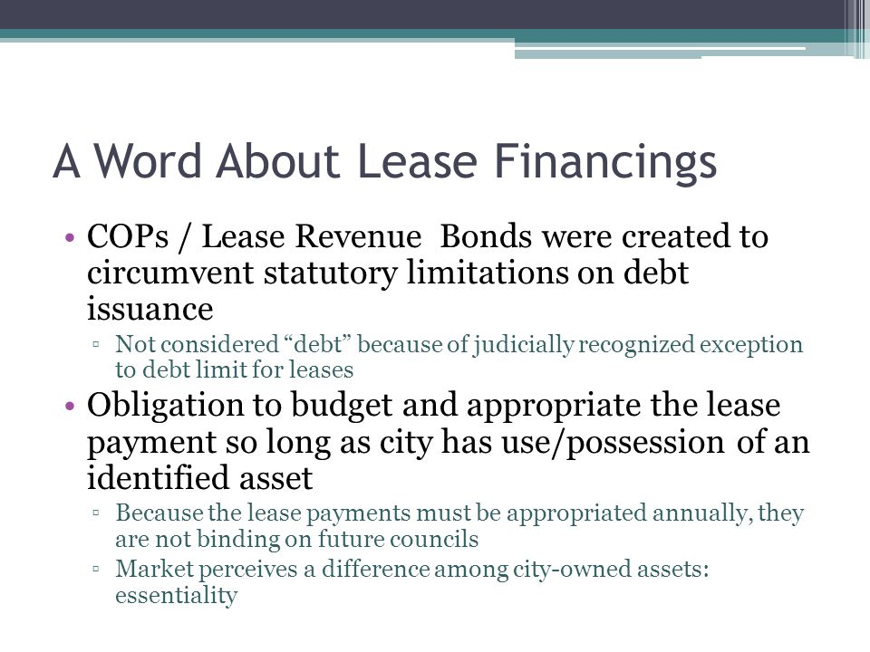 A Word About Lease Financings COPs / Lease Revenue Bonds were created to circumvent statutory limitations on debt issuance ▫Not considered debt because of judicially recognized exception to debt limit for leases Obligation to budget and appropriate the lease payment so long as city has use/possession of an identified asset ▫Because the lease payments must be appropriated annually, they are not binding on future councils ▫Market perceives a difference among city-owned assets: essentiality