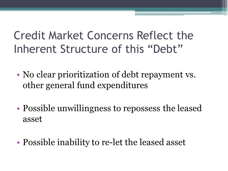 """Credit Market Concerns Reflect the Inherent Structure of this """"Debt"""" No clear prioritization of debt repayment vs. other general fund expenditures Pos"""