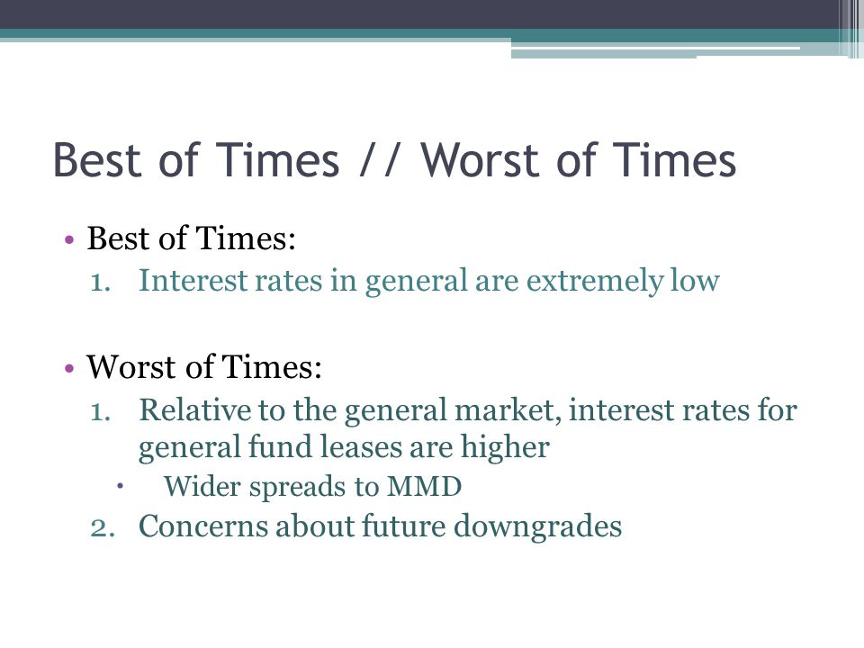 Best of Times // Worst of Times Best of Times: 1.Interest rates in general are extremely low Worst of Times: 1.Relative to the general market, interest rates for general fund leases are higher  Wider spreads to MMD 2.Concerns about future downgrades