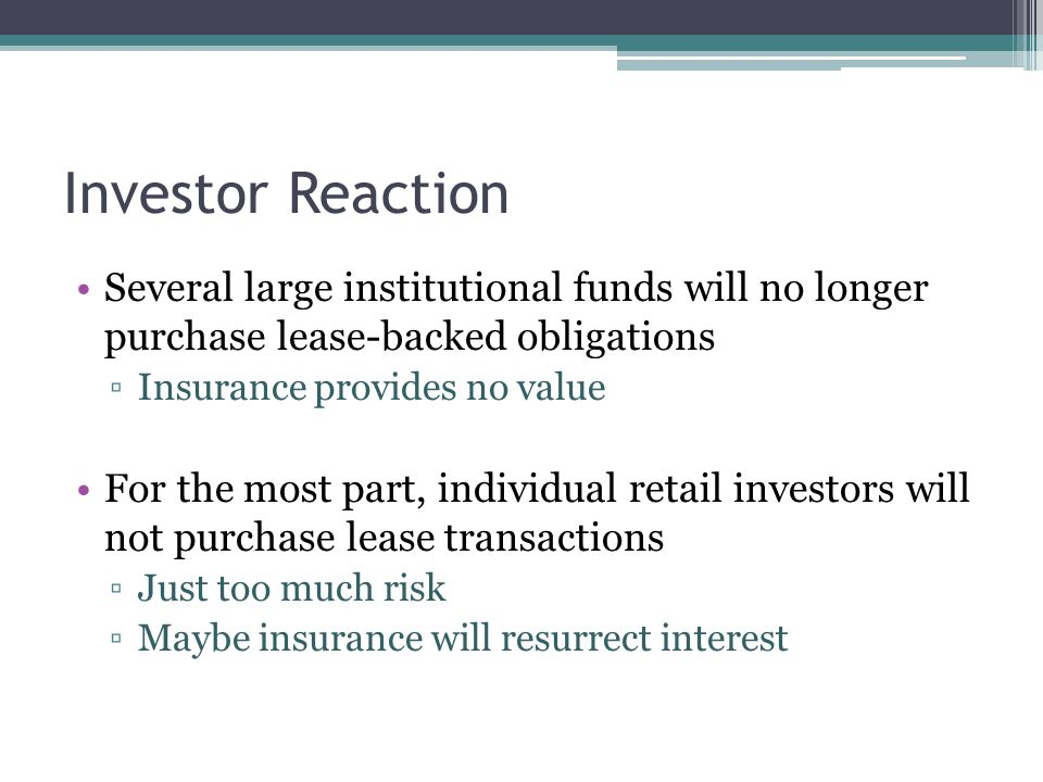 Investor Reaction Several large institutional funds will no longer purchase lease-backed obligations ▫Insurance provides no value For the most part, i