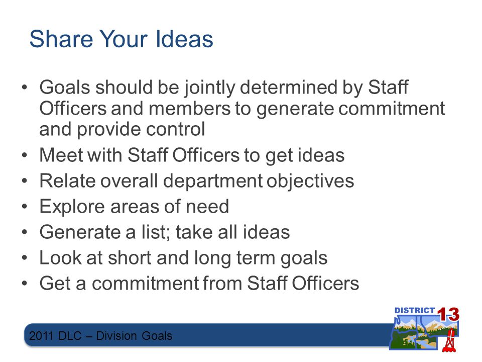 Share Your Ideas Goals should be jointly determined by Staff Officers and members to generate commitment and provide control Meet with Staff Officers to get ideas Relate overall department objectives Explore areas of need Generate a list; take all ideas Look at short and long term goals Get a commitment from Staff Officers 2011 DLC – Division Goals