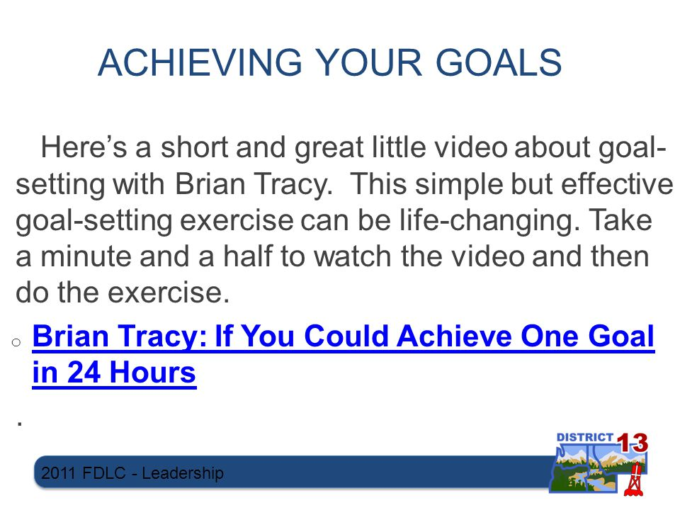 ACHIEVING YOUR GOALS Here's a short and great little video about goal- setting with Brian Tracy.