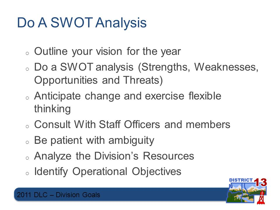 Do A SWOT Analysis o Outline your vision for the year o Do a SWOT analysis (Strengths, Weaknesses, Opportunities and Threats) o Anticipate change and exercise flexible thinking o Consult With Staff Officers and members o Be patient with ambiguity o Analyze the Division's Resources o Identify Operational Objectives 2011 DLC – Division Goals