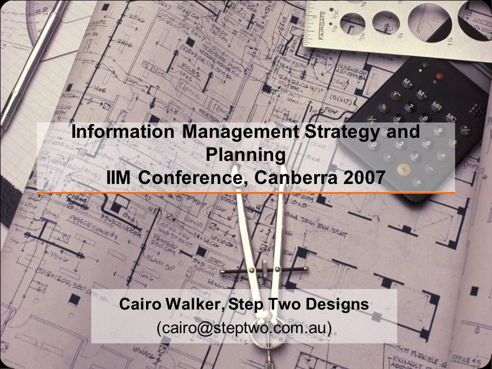 Information Management Strategy and Planning IIM Conference, Canberra 2007 Cairo Walker, Step Two Designs (cairo@steptwo.com.au)