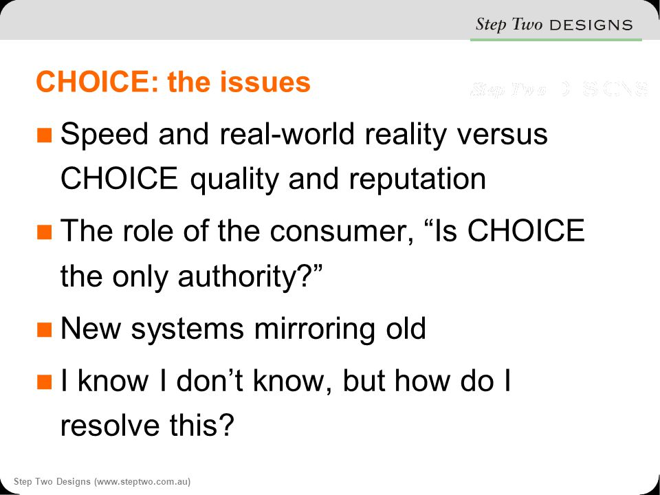Step Two Designs (www.steptwo.com.au) CHOICE: the issues Speed and real-world reality versus CHOICE quality and reputation The role of the consumer, Is CHOICE the only authority New systems mirroring old I know I don't know, but how do I resolve this