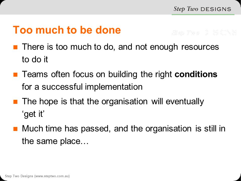 Step Two Designs (www.steptwo.com.au) Too much to be done There is too much to do, and not enough resources to do it Teams often focus on building the right conditions for a successful implementation The hope is that the organisation will eventually 'get it' Much time has passed, and the organisation is still in the same place…