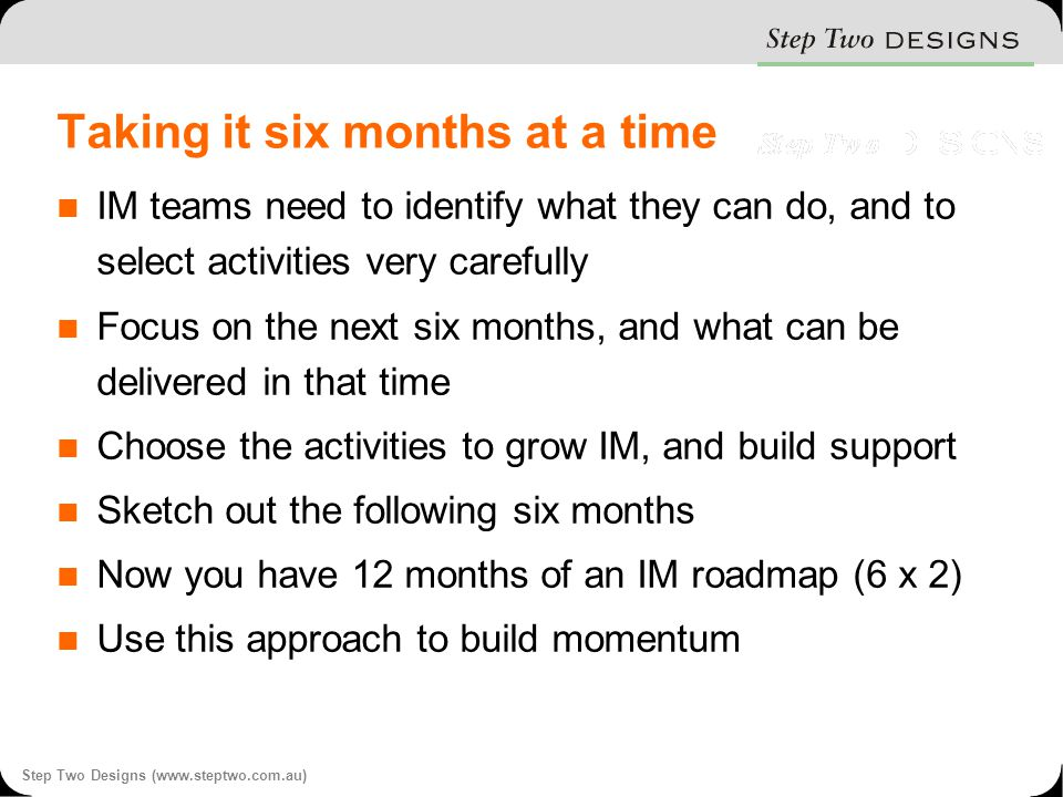 Step Two Designs (www.steptwo.com.au) Taking it six months at a time IM teams need to identify what they can do, and to select activities very carefully Focus on the next six months, and what can be delivered in that time Choose the activities to grow IM, and build support Sketch out the following six months Now you have 12 months of an IM roadmap (6 x 2) Use this approach to build momentum