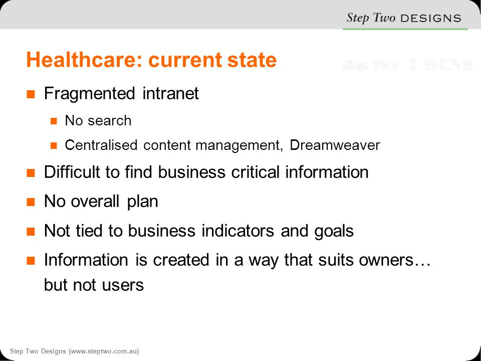 Step Two Designs (www.steptwo.com.au) Healthcare: current state Fragmented intranet No search Centralised content management, Dreamweaver Difficult to find business critical information No overall plan Not tied to business indicators and goals Information is created in a way that suits owners… but not users