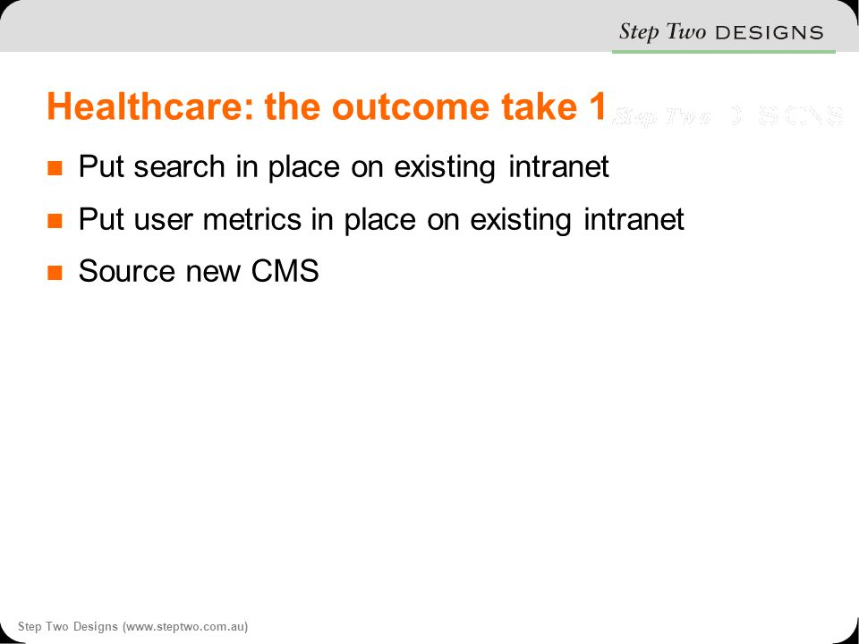 Step Two Designs (www.steptwo.com.au) Healthcare: the outcome take 1 Put search in place on existing intranet Put user metrics in place on existing intranet Source new CMS
