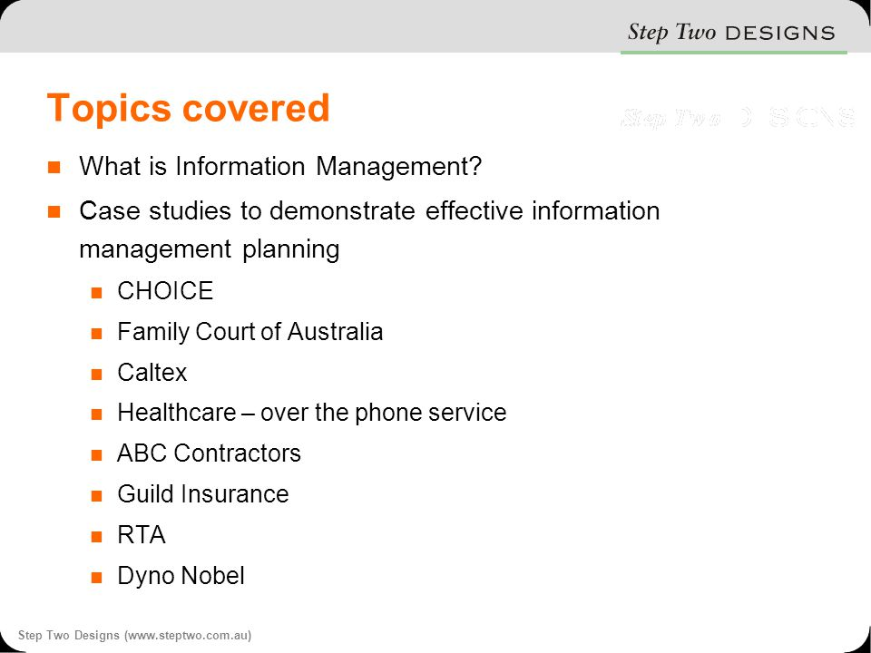 Step Two Designs (www.steptwo.com.au) Topics covered What is Information Management.