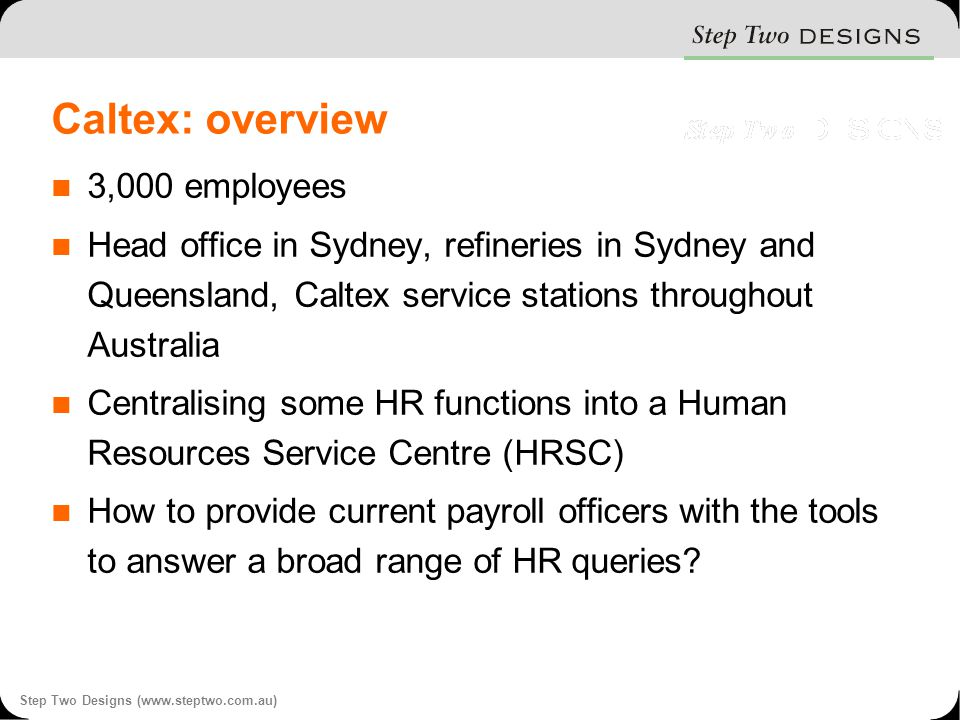 Step Two Designs (www.steptwo.com.au) Caltex: overview 3,000 employees Head office in Sydney, refineries in Sydney and Queensland, Caltex service stations throughout Australia Centralising some HR functions into a Human Resources Service Centre (HRSC) How to provide current payroll officers with the tools to answer a broad range of HR queries?