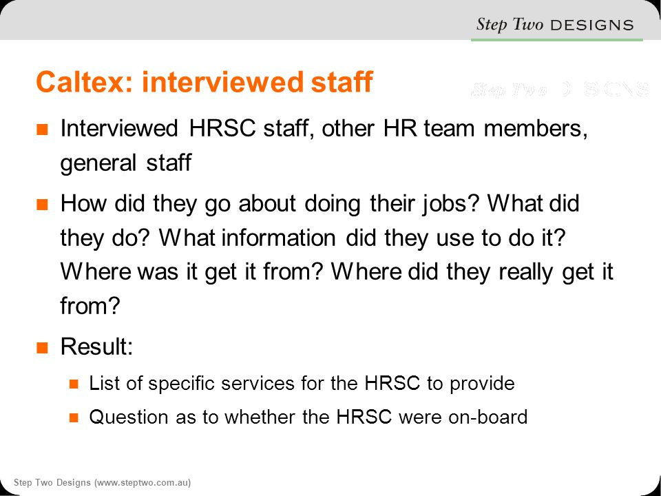 Step Two Designs (www.steptwo.com.au) Caltex: interviewed staff Interviewed HRSC staff, other HR team members, general staff How did they go about doing their jobs.
