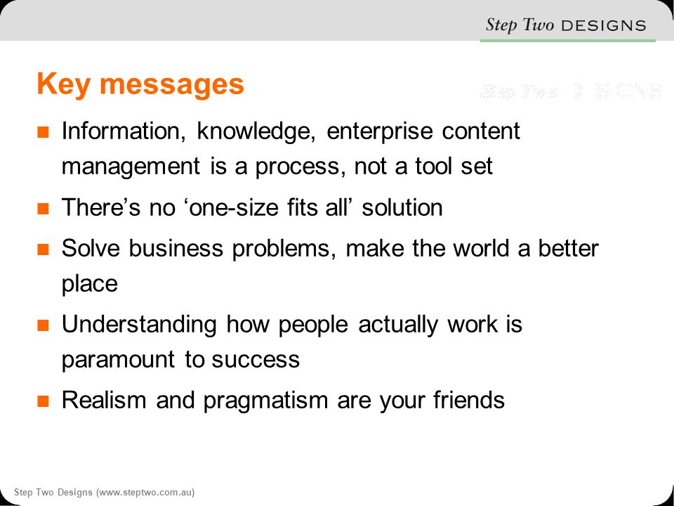 Step Two Designs (www.steptwo.com.au) Key messages Information, knowledge, enterprise content management is a process, not a tool set There's no 'one-size fits all' solution Solve business problems, make the world a better place Understanding how people actually work is paramount to success Realism and pragmatism are your friends