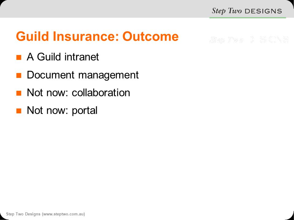 Step Two Designs (www.steptwo.com.au) Guild Insurance: Outcome A Guild intranet Document management Not now: collaboration Not now: portal