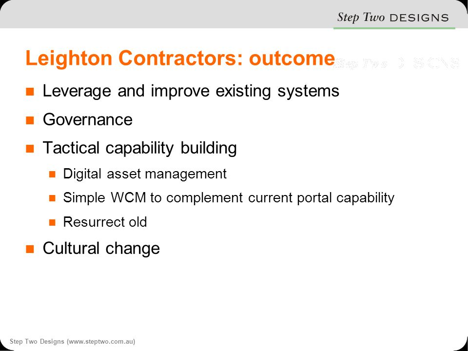 Step Two Designs (www.steptwo.com.au) Leighton Contractors: outcome Leverage and improve existing systems Governance Tactical capability building Digital asset management Simple WCM to complement current portal capability Resurrect old Cultural change