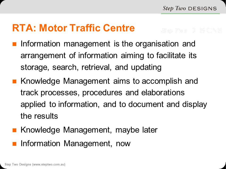 Step Two Designs (www.steptwo.com.au) RTA: Motor Traffic Centre Information management is the organisation and arrangement of information aiming to facilitate its storage, search, retrieval, and updating Knowledge Management aims to accomplish and track processes, procedures and elaborations applied to information, and to document and display the results Knowledge Management, maybe later Information Management, now