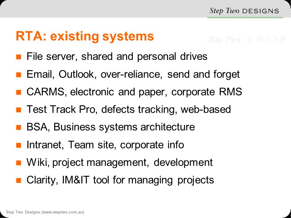 Step Two Designs (www.steptwo.com.au) RTA: existing systems File server, shared and personal drives Email, Outlook, over-reliance, send and forget CARMS, electronic and paper, corporate RMS Test Track Pro, defects tracking, web-based BSA, Business systems architecture Intranet, Team site, corporate info Wiki, project management, development Clarity, IM&IT tool for managing projects