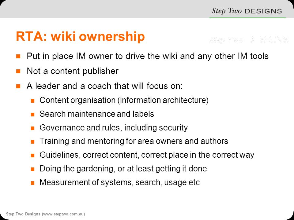 Step Two Designs (www.steptwo.com.au) RTA: wiki ownership Put in place IM owner to drive the wiki and any other IM tools Not a content publisher A leader and a coach that will focus on: Content organisation (information architecture) Search maintenance and labels Governance and rules, including security Training and mentoring for area owners and authors Guidelines, correct content, correct place in the correct way Doing the gardening, or at least getting it done Measurement of systems, search, usage etc