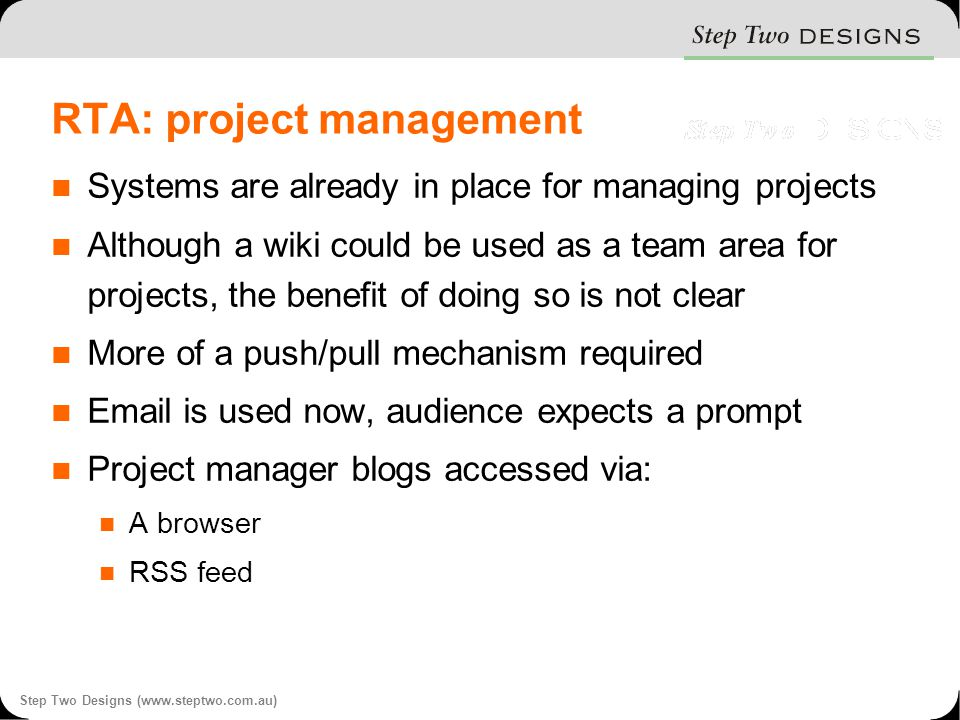 Step Two Designs (www.steptwo.com.au) RTA: project management Systems are already in place for managing projects Although a wiki could be used as a team area for projects, the benefit of doing so is not clear More of a push/pull mechanism required Email is used now, audience expects a prompt Project manager blogs accessed via: A browser RSS feed