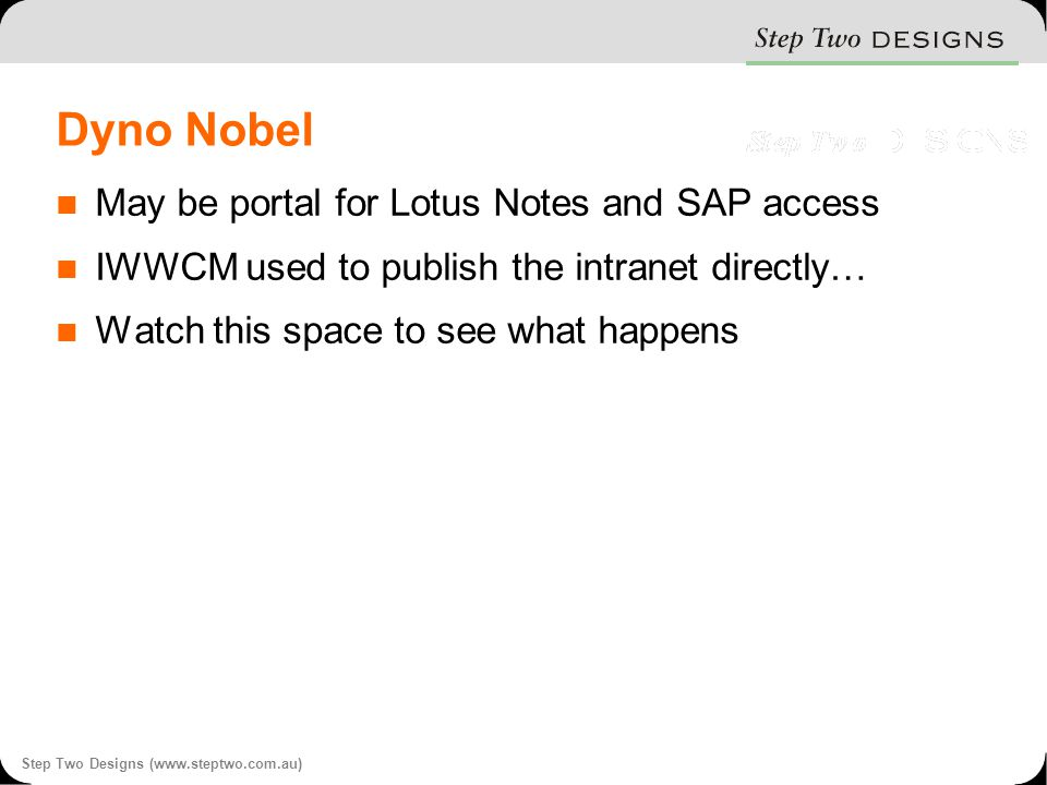Step Two Designs (www.steptwo.com.au) Dyno Nobel May be portal for Lotus Notes and SAP access IWWCM used to publish the intranet directly… Watch this space to see what happens