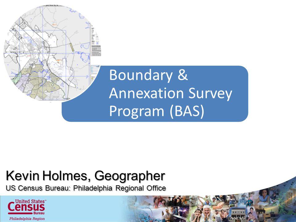 Boundary & Annexation Survey Program (BAS) Kevin Holmes, Geographer US Census Bureau: Philadelphia Regional Office