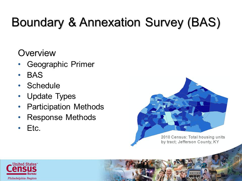 Boundary & Annexation Survey (BAS) Overview Geographic Primer BAS Schedule Update Types Participation Methods Response Methods Etc.