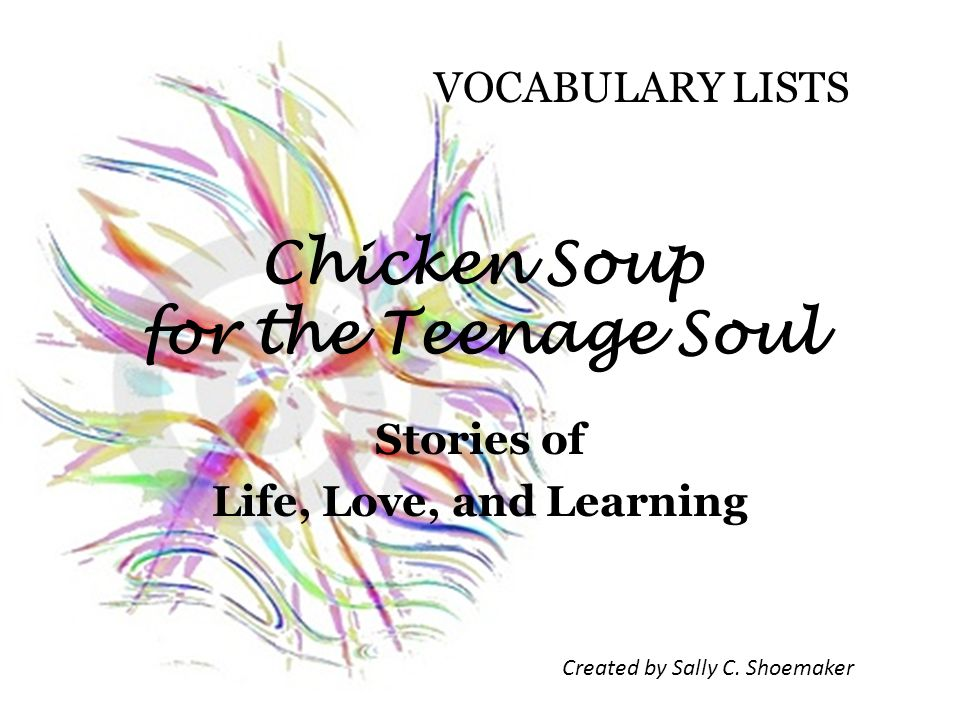 Chicken Soup for the Teenage Soul Stories of Life, Love, and Learning Created by Sally C.