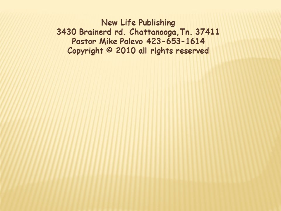 New Life Publishing 3430 Brainerd rd. Chattanooga,Tn. 37411 Pastor Mike Palevo 423-653-1614 Copyright © 2010 all rights reserved