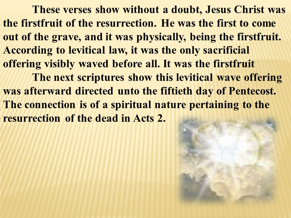 These verses show without a doubt, Jesus Christ was the firstfruit of the resurrection.