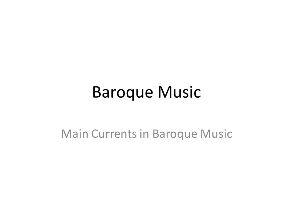Baroque Music Main Currents in Baroque Music