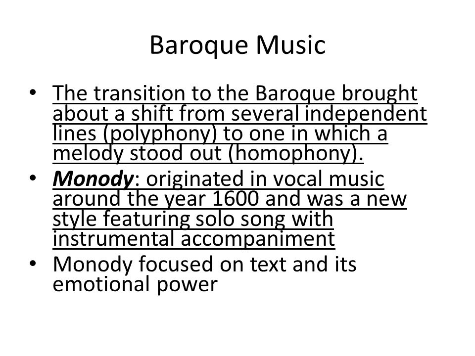 Baroque Music The transition to the Baroque brought about a shift from several independent lines (polyphony) to one in which a melody stood out (homop