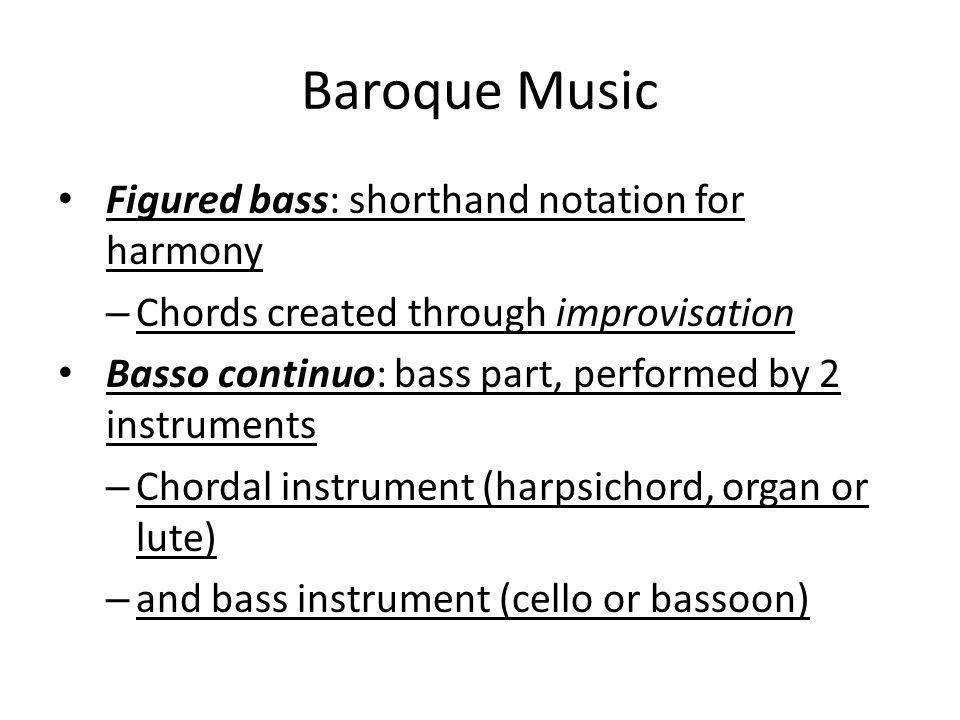Baroque Music Figured bass: shorthand notation for harmony – Chords created through improvisation Basso continuo: bass part, performed by 2 instrument