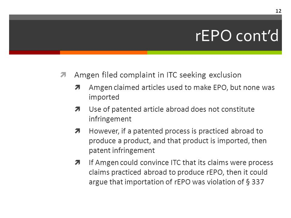 rEPO cont'd  Amgen filed complaint in ITC seeking exclusion  Amgen claimed articles used to make EPO, but none was imported  Use of patented article abroad does not constitute infringement  However, if a patented process is practiced abroad to produce a product, and that product is imported, then patent infringement  If Amgen could convince ITC that its claims were process claims practiced abroad to produce rEPO, then it could argue that importation of rEPO was violation of § 337 12
