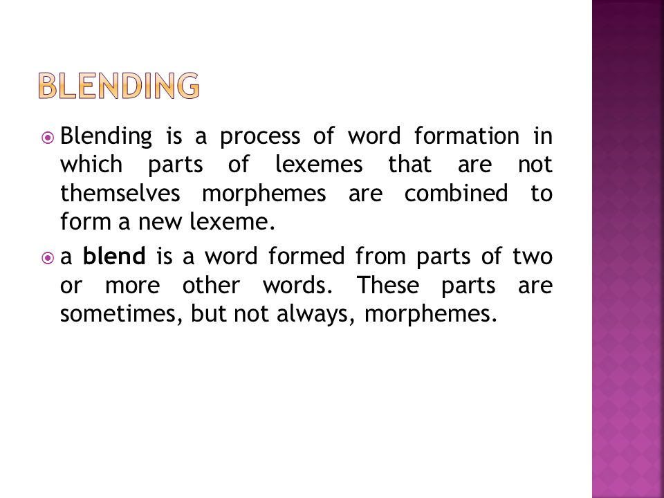  Blending is a process of word formation in which parts of lexemes that are not themselves morphemes are combined to form a new lexeme.