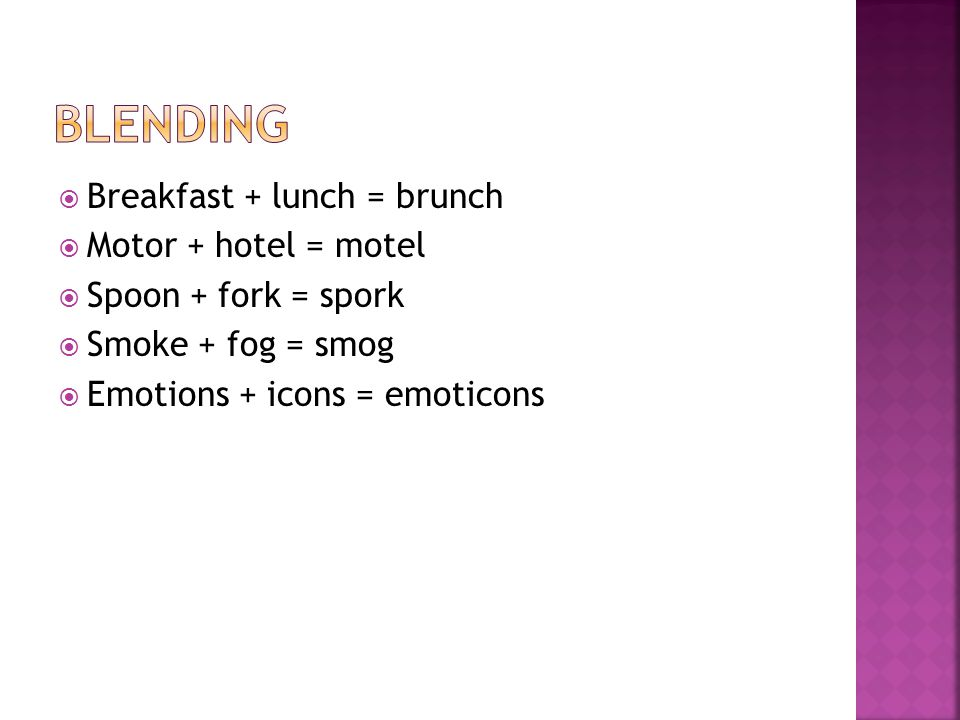  Breakfast + lunch = brunch  Motor + hotel = motel  Spoon + fork = spork  Smoke + fog = smog  Emotions + icons = emoticons