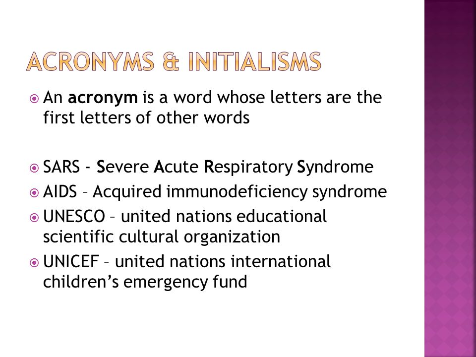  An acronym is a word whose letters are the first letters of other words  SARS - Severe Acute Respiratory Syndrome  AIDS – Acquired immunodeficiency syndrome  UNESCO – united nations educational scientific cultural organization  UNICEF – united nations international children's emergency fund