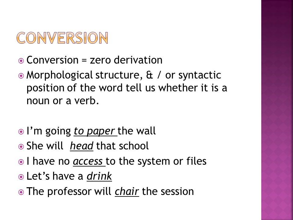  Conversion = zero derivation  Morphological structure, & / or syntactic position of the word tell us whether it is a noun or a verb.