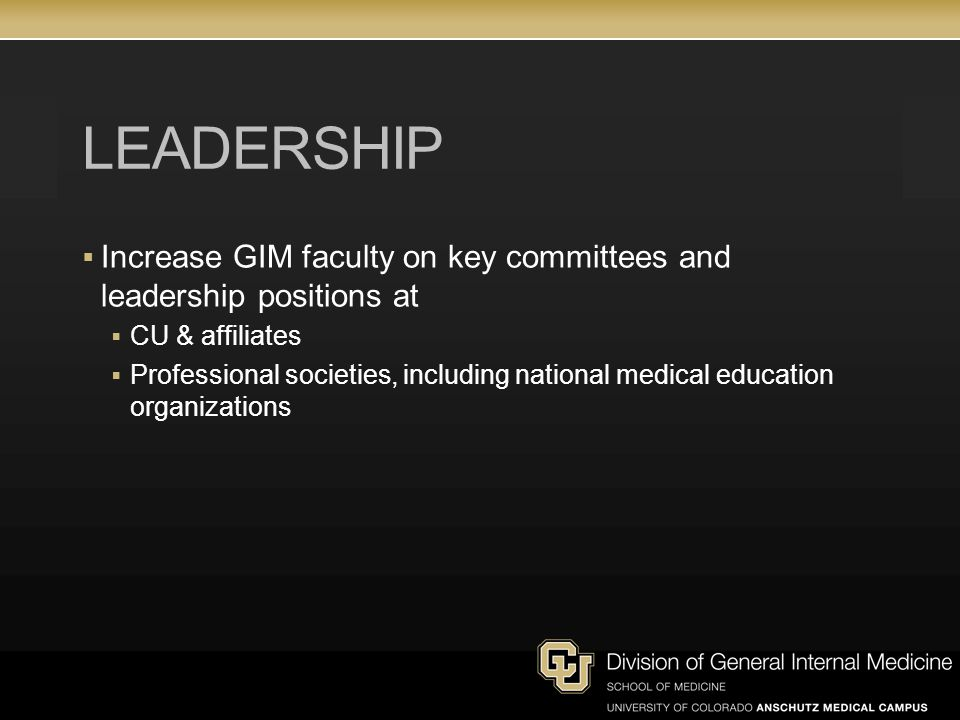 LEADERSHIP  Increase GIM faculty on key committees and leadership positions at  CU & affiliates  Professional societies, including national medical education organizations